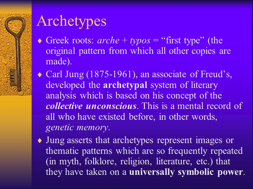 Archetypes  Greek roots: arche + typos = first type (the original pattern from which all other copies are made).