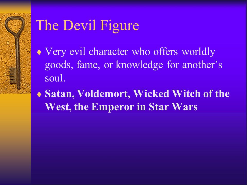 The Devil Figure  Very evil character who offers worldly goods, fame, or knowledge for another's soul.