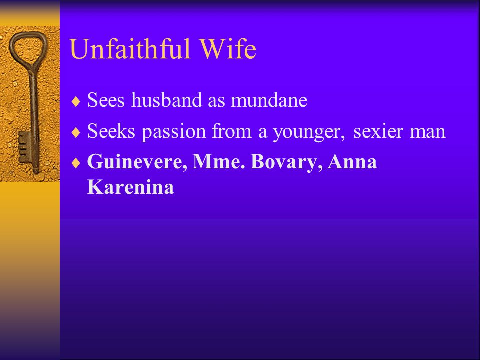 Unfaithful Wife  Sees husband as mundane  Seeks passion from a younger, sexier man  Guinevere, Mme.