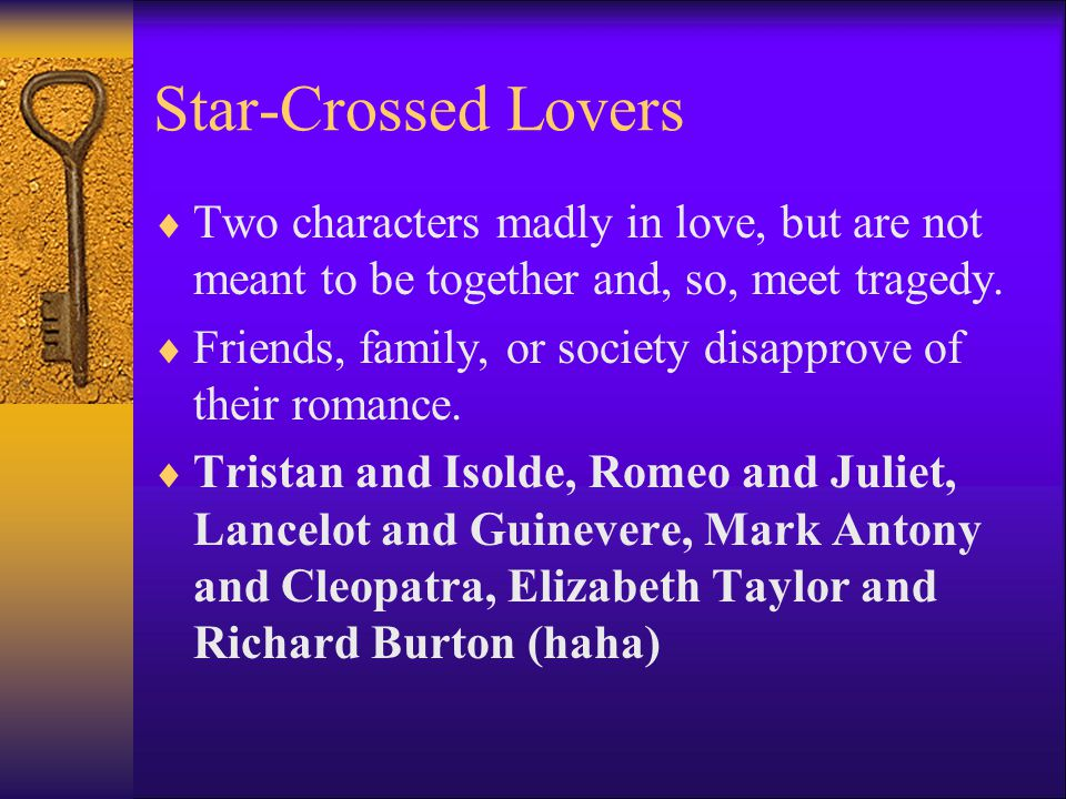 Star-Crossed Lovers  Two characters madly in love, but are not meant to be together and, so, meet tragedy.