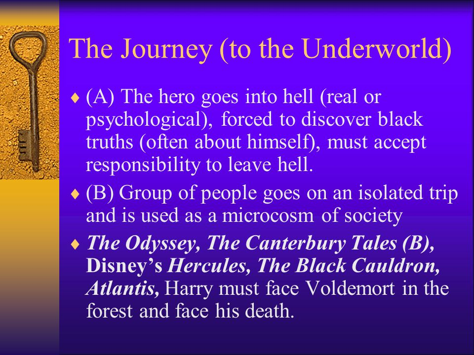 The Journey (to the Underworld)  (A) The hero goes into hell (real or psychological), forced to discover black truths (often about himself), must accept responsibility to leave hell.