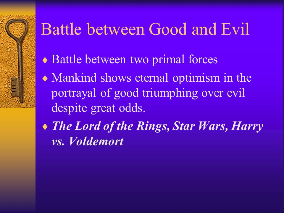 Battle between Good and Evil  Battle between two primal forces  Mankind shows eternal optimism in the portrayal of good triumphing over evil despite great odds.