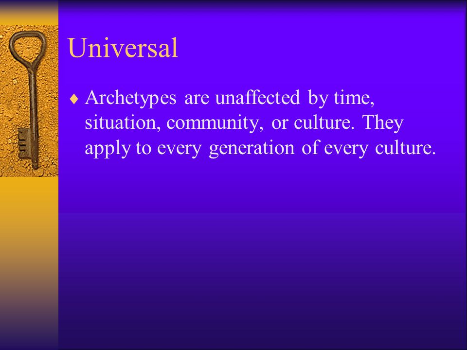 Universal  Archetypes are unaffected by time, situation, community, or culture.