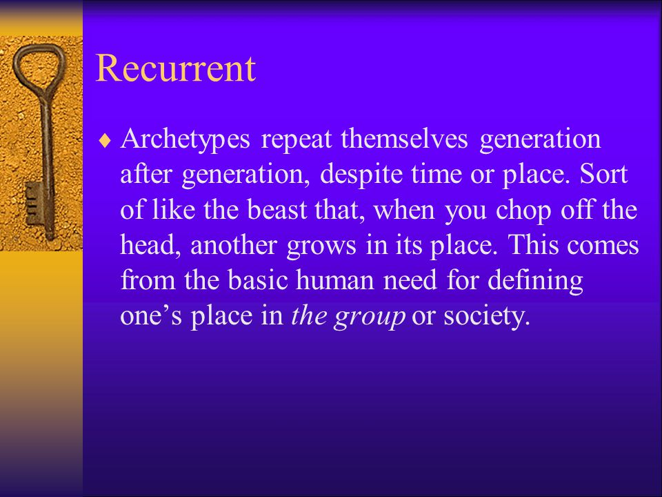 Recurrent  Archetypes repeat themselves generation after generation, despite time or place.