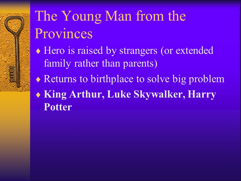 The Young Man from the Provinces  Hero is raised by strangers (or extended family rather than parents)  Returns to birthplace to solve big problem  King Arthur, Luke Skywalker, Harry Potter