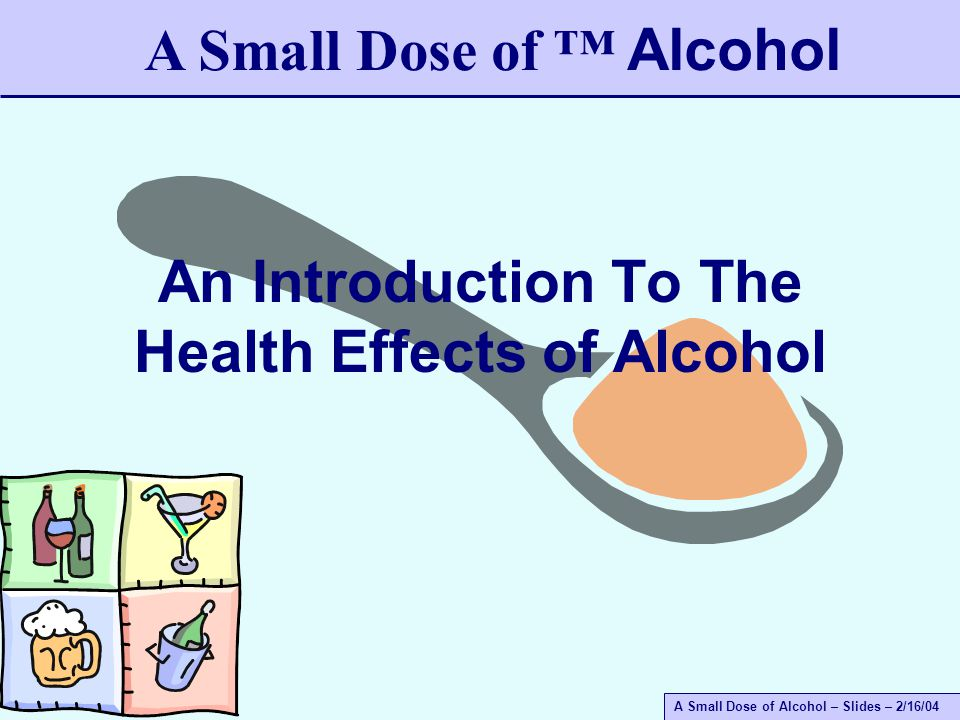 A Small Dose of Alcohol – Slides – 2/16/04 An Introduction To The Health Effects of Alcohol A Small Dose of ™ Alcohol