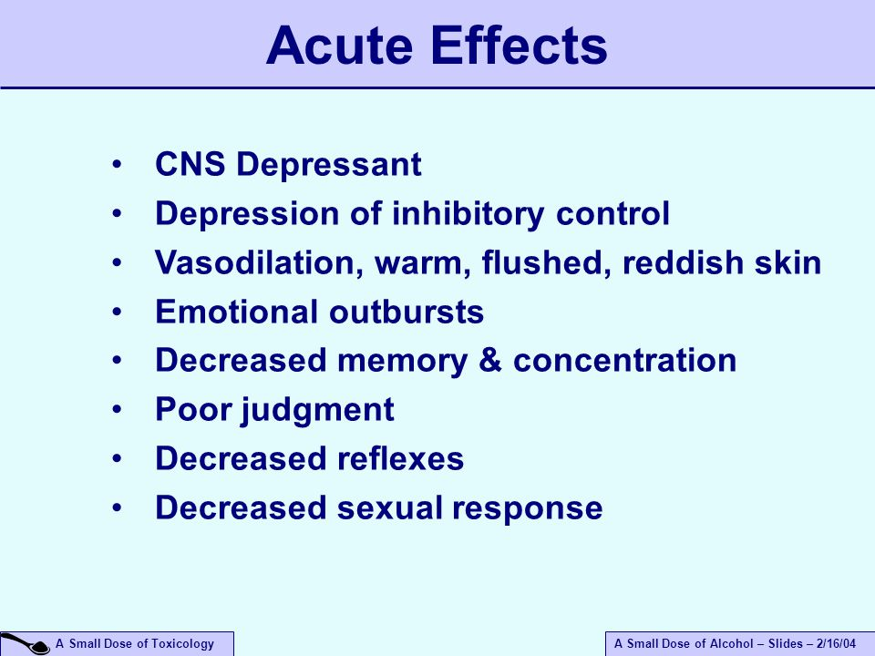 A Small Dose of ToxicologyA Small Dose of Alcohol – Slides – 2/16/04 CNS Depressant Depression of inhibitory control Vasodilation, warm, flushed, reddish skin Emotional outbursts Decreased memory & concentration Poor judgment Decreased reflexes Decreased sexual response Acute Effects