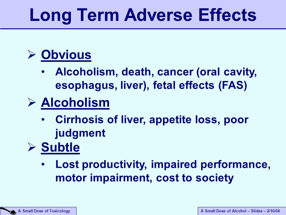 A Small Dose of ToxicologyA Small Dose of Alcohol – Slides – 2/16/04  Obvious Alcoholism, death, cancer (oral cavity, esophagus, liver), fetal effects (FAS)  Alcoholism Cirrhosis of liver, appetite loss, poor judgment  Subtle Lost productivity, impaired performance, motor impairment, cost to society Long Term Adverse Effects