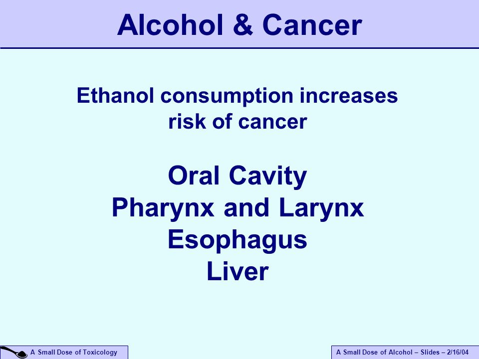 A Small Dose of ToxicologyA Small Dose of Alcohol – Slides – 2/16/04 Alcohol & Cancer Ethanol consumption increases risk of cancer Oral Cavity Pharynx and Larynx Esophagus Liver