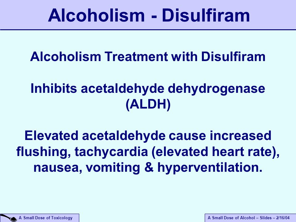 A Small Dose of ToxicologyA Small Dose of Alcohol – Slides – 2/16/04 Alcoholism - Disulfiram Alcoholism Treatment with Disulfiram Inhibits acetaldehyde dehydrogenase (ALDH) Elevated acetaldehyde cause increased flushing, tachycardia (elevated heart rate), nausea, vomiting & hyperventilation.