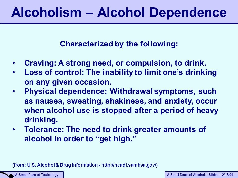 A Small Dose of ToxicologyA Small Dose of Alcohol – Slides – 2/16/04 Alcoholism – Alcohol Dependence Characterized by the following: Craving: A strong need, or compulsion, to drink.