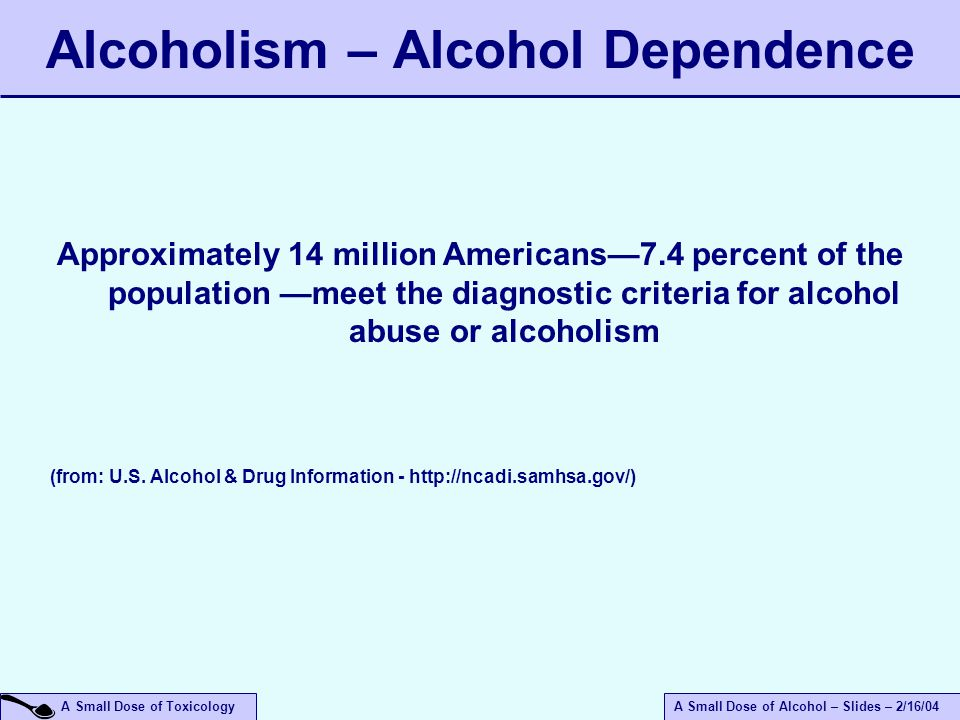 A Small Dose of ToxicologyA Small Dose of Alcohol – Slides – 2/16/04 Alcoholism – Alcohol Dependence Approximately 14 million Americans—7.4 percent of the population —meet the diagnostic criteria for alcohol abuse or alcoholism (from: U.S.