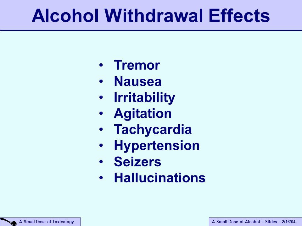 A Small Dose of ToxicologyA Small Dose of Alcohol – Slides – 2/16/04 Tremor Nausea Irritability Agitation Tachycardia Hypertension Seizers Hallucinations Alcohol Withdrawal Effects