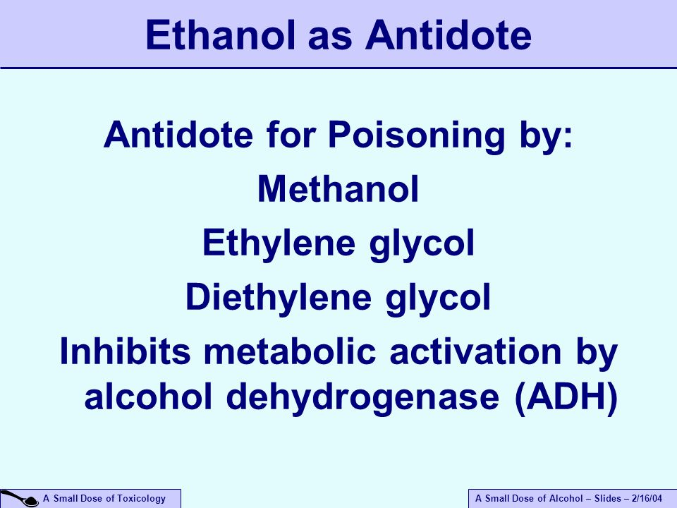 A Small Dose of ToxicologyA Small Dose of Alcohol – Slides – 2/16/04 Ethanol as Antidote Antidote for Poisoning by: Methanol Ethylene glycol Diethylene glycol Inhibits metabolic activation by alcohol dehydrogenase (ADH)