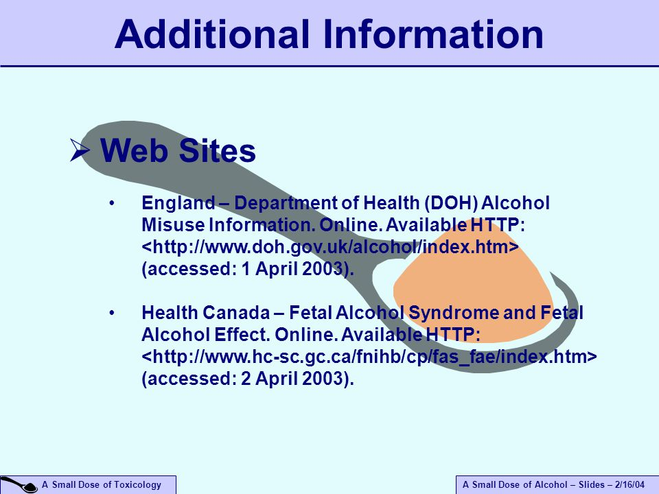 A Small Dose of ToxicologyA Small Dose of Alcohol – Slides – 2/16/04 Additional Information  Web Sites England – Department of Health (DOH) Alcohol Misuse Information.