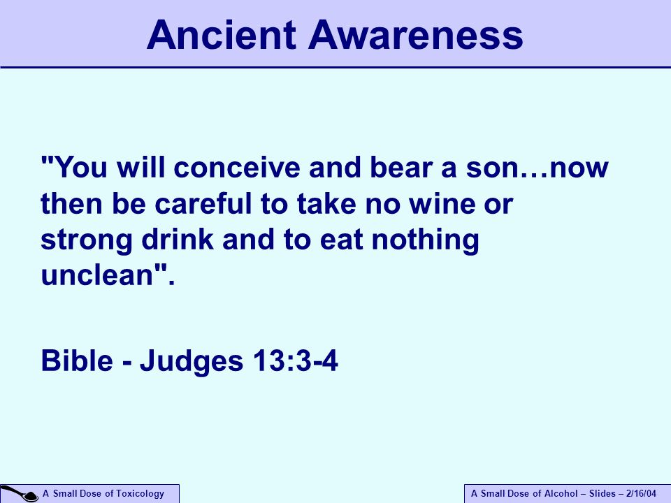 A Small Dose of ToxicologyA Small Dose of Alcohol – Slides – 2/16/04 You will conceive and bear a son…now then be careful to take no wine or strong drink and to eat nothing unclean .