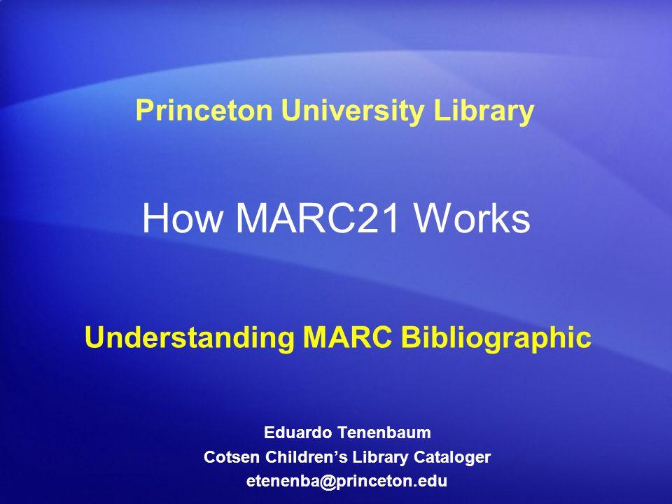 How MARC21 Works Understanding MARC Bibliographic Princeton University Library Eduardo Tenenbaum Cotsen Children's Library Cataloger etenenba@princeton.edu