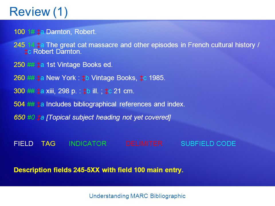 Understanding MARC Bibliographic Review (1) 100 1# ‡a Darnton, Robert. 245 14 ‡a The great cat massacre and other episodes in French cultural history