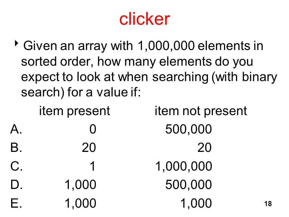 clicker  Given an array with 1,000,000 elements in sorted order, how many elements do you expect to look at when searching (with binary search) for a value if: item presentitem not present A.