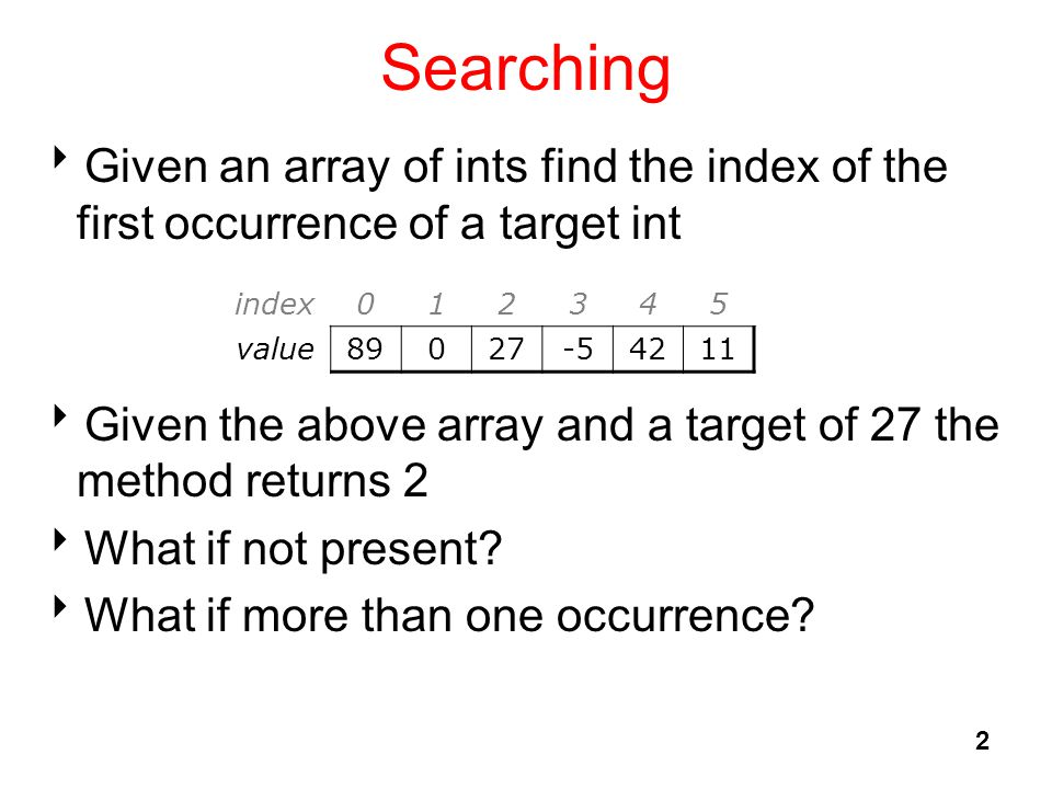 Searching  Given an array of ints find the index of the first occurrence of a target int  Given the above array and a target of 27 the method return