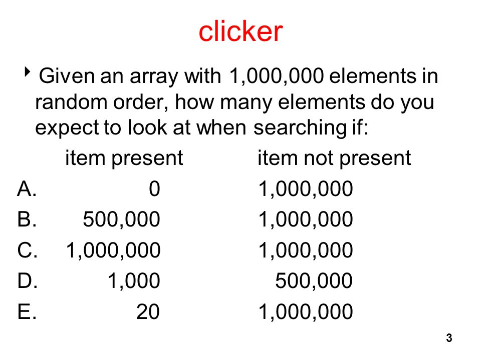 clicker  Given an array with 1,000,000 elements in random order, how many elements do you expect to look at when searching if: item presentitem not present A.