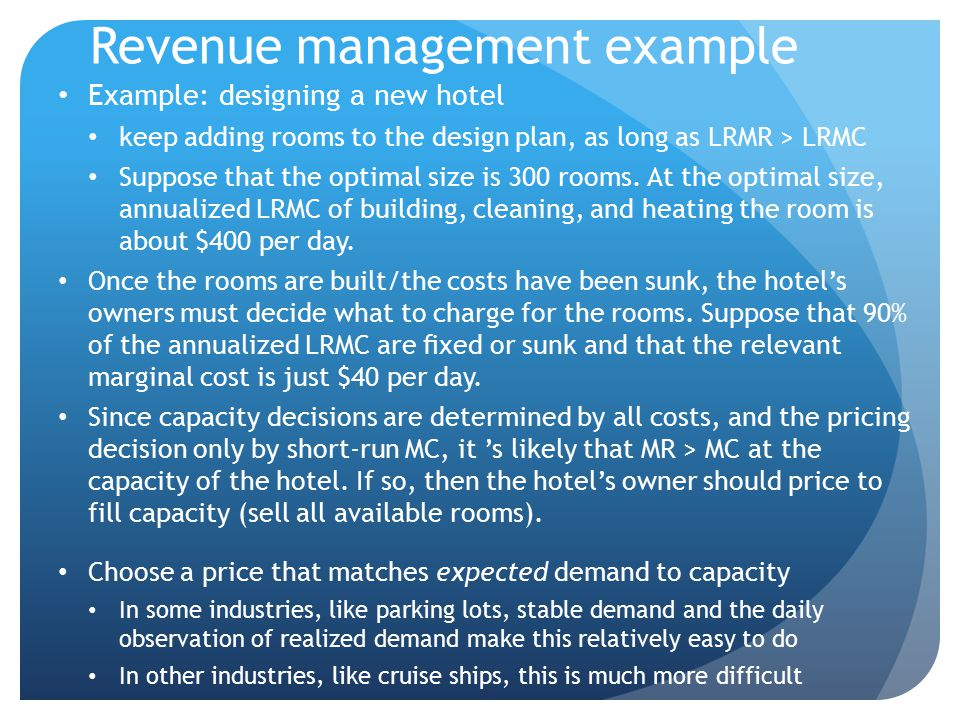 Revenue management example Example: designing a new hotel keep adding rooms to the design plan, as long as LRMR > LRMC Suppose that the optimal size i