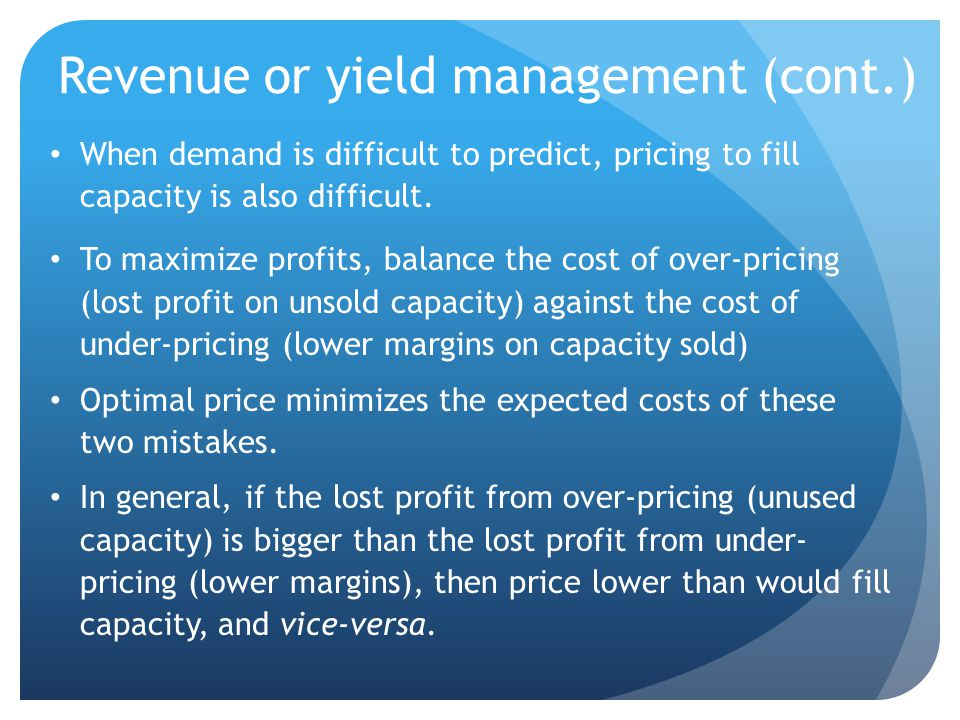 Revenue or yield management (cont.) When demand is difficult to predict, pricing to fill capacity is also difficult. To maximize profits, balance the