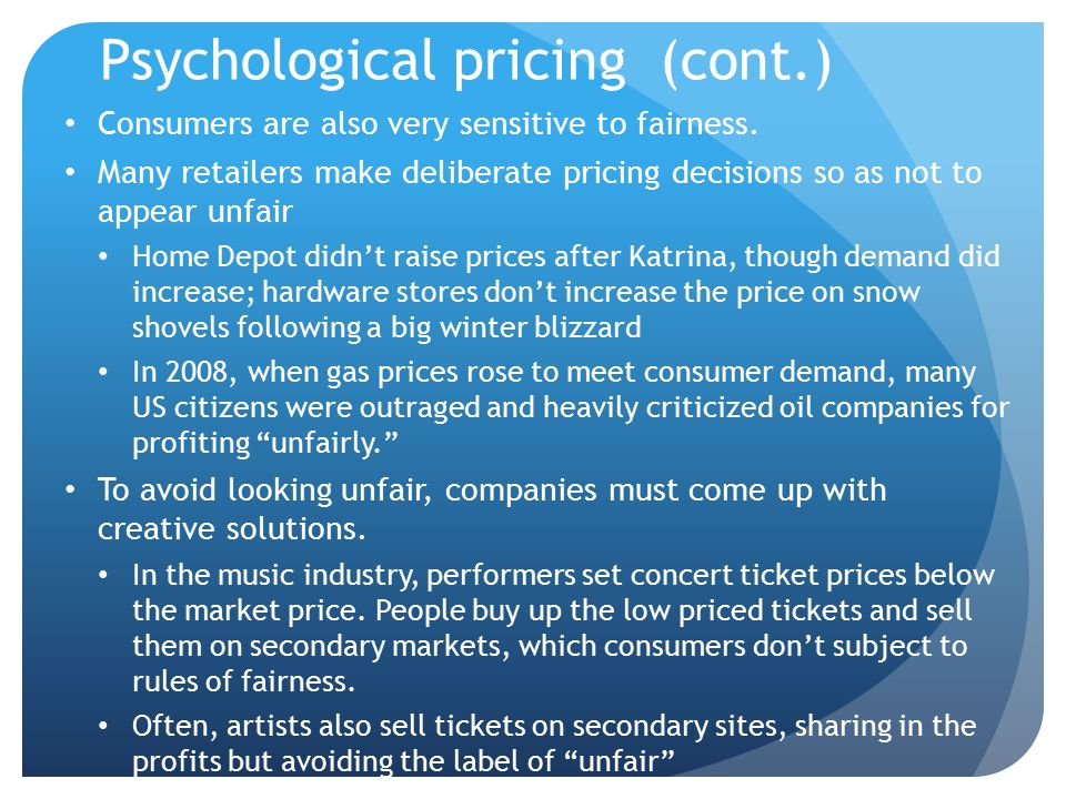 Psychological pricing (cont.) Consumers are also very sensitive to fairness. Many retailers make deliberate pricing decisions so as not to appear unfa