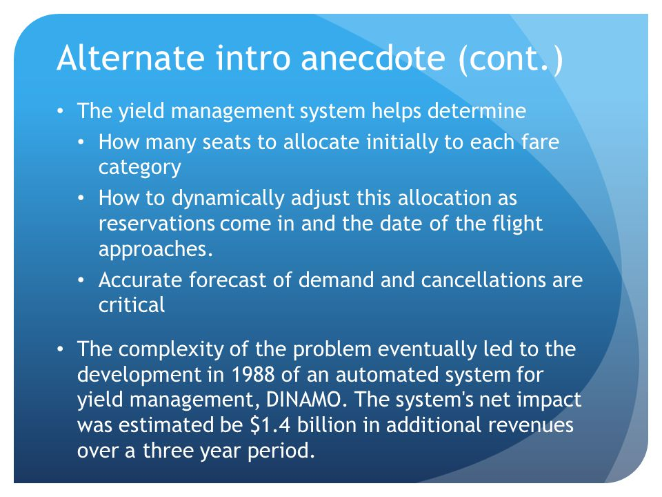 Alternate intro anecdote (cont.) The yield management system helps determine How many seats to allocate initially to each fare category How to dynamic