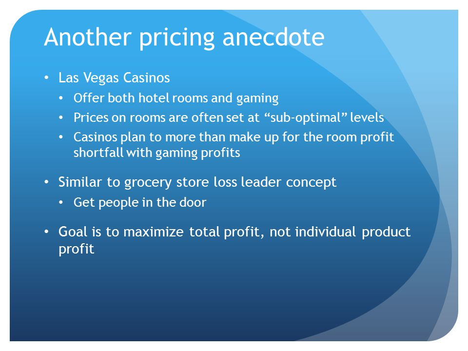 """Another pricing anecdote Las Vegas Casinos Offer both hotel rooms and gaming Prices on rooms are often set at """"sub-optimal"""" levels Casinos plan to mor"""