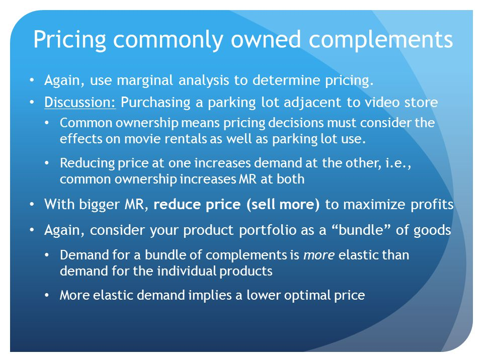 Pricing commonly owned complements Again, use marginal analysis to determine pricing. Discussion: Purchasing a parking lot adjacent to video store Com