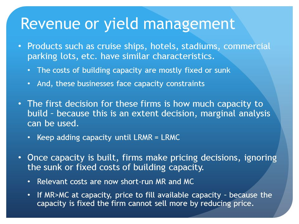 Revenue management example Example: designing a new hotel keep adding rooms to the design plan, as long as LRMR > LRMC Suppose that the optimal size is 300 rooms.