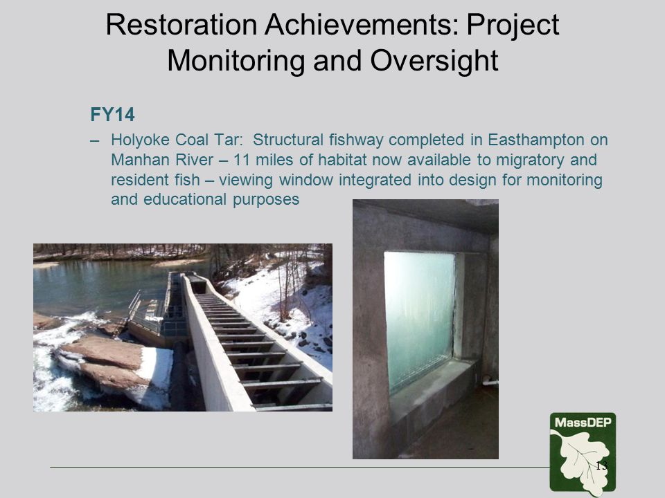 Restoration Achievements: Project Monitoring and Oversight FY14 –Holyoke Coal Tar: Structural fishway completed in Easthampton on Manhan River – 11 miles of habitat now available to migratory and resident fish – viewing window integrated into design for monitoring and educational purposes 13