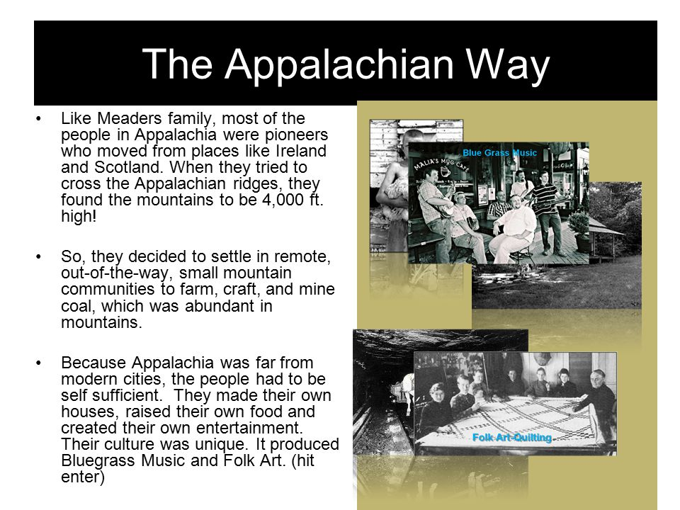 The Appalachian Way Like Meaders family, most of the people in Appalachia were pioneers who moved from places like Ireland and Scotland.
