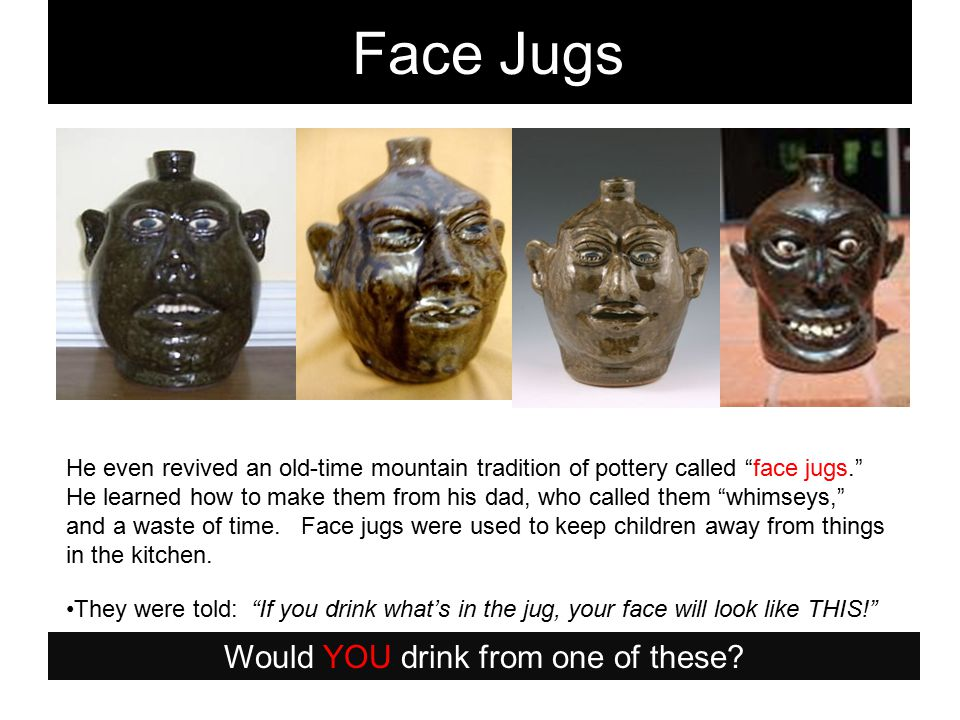 He even revived an old-time mountain tradition of pottery called face jugs. He learned how to make them from his dad, who called them whimseys, and a waste of time.