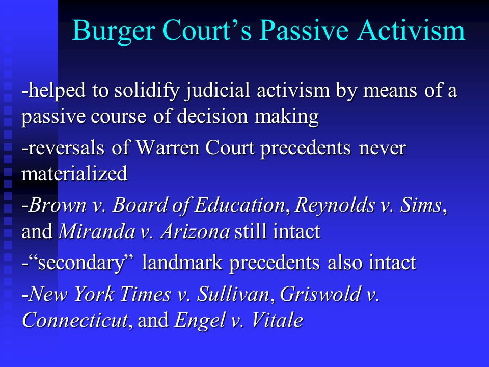 Burger Court's Passive Activism -helped to solidify judicial activism by means of a passive course of decision making -reversals of Warren Court precedents never materialized -Brown v.
