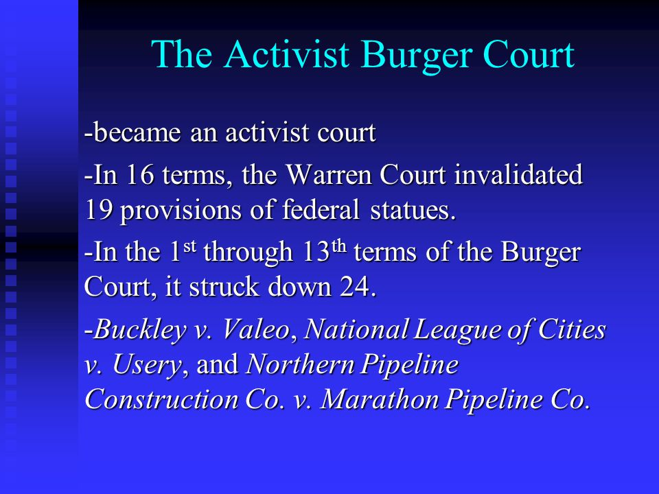 The Activist Burger Court -became an activist court -In 16 terms, the Warren Court invalidated 19 provisions of federal statues.