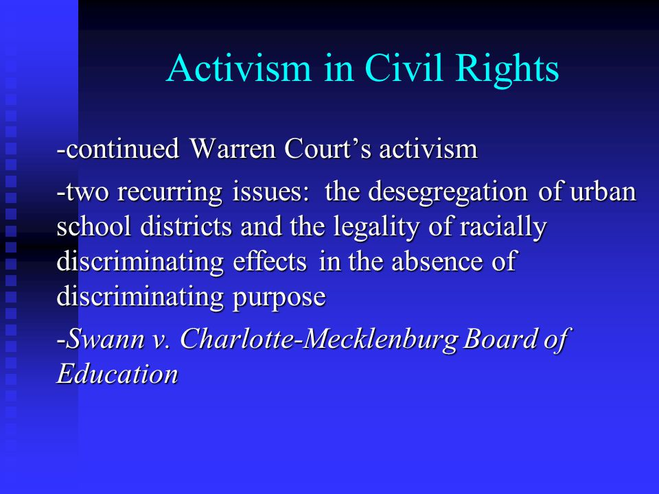 Activism in Civil Rights -continued Warren Court's activism -two recurring issues: the desegregation of urban school districts and the legality of racially discriminating effects in the absence of discriminating purpose -Swann v.