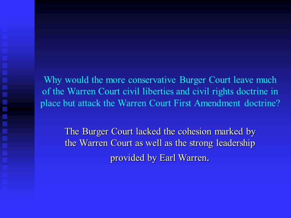 Why would the more conservative Burger Court leave much of the Warren Court civil liberties and civil rights doctrine in place but attack the Warren Court First Amendment doctrine.