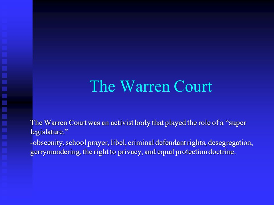 The Warren Court The Warren Court was an activist body that played the role of a super legislature. -obscenity, school prayer, libel, criminal defendant rights, desegregation, gerrymandering, the right to privacy, and equal protection doctrine.