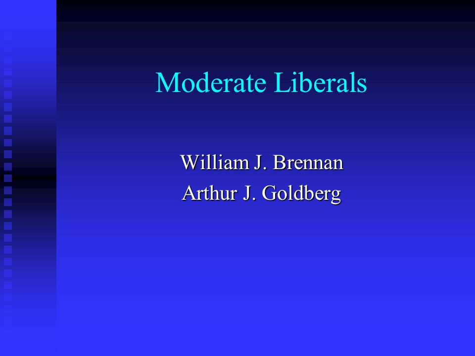 Moderate Liberals William J. Brennan Arthur J. Goldberg