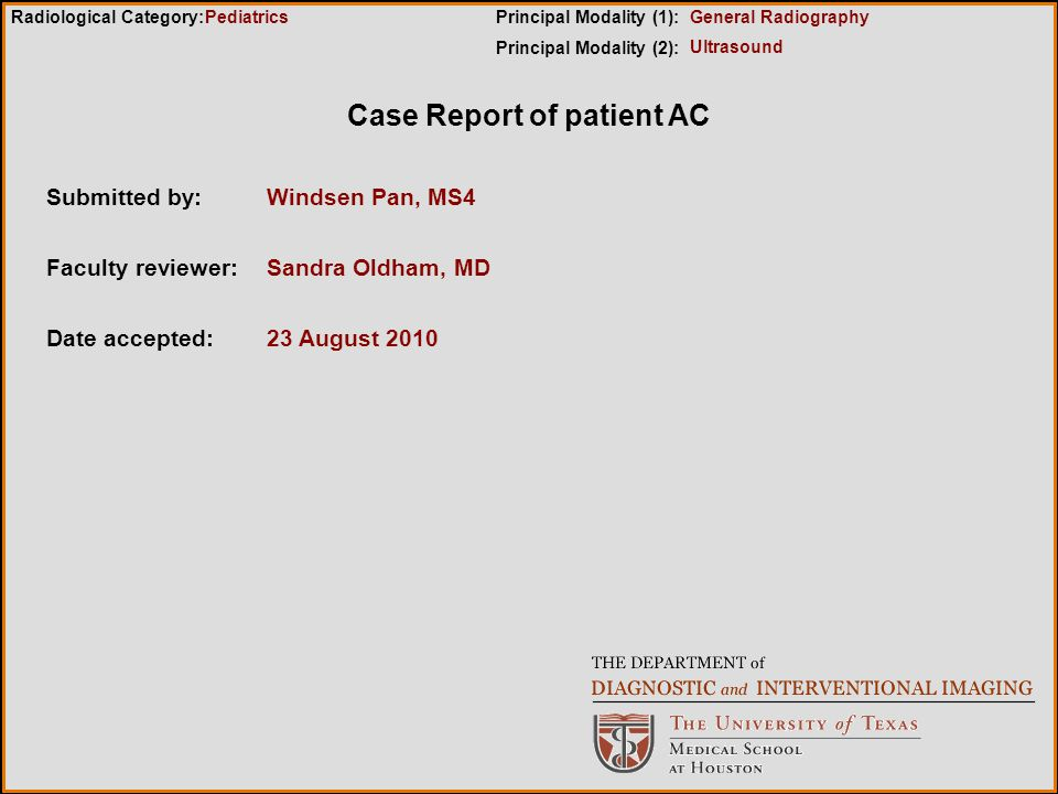 Case Report of patient AC Submitted by:Windsen Pan, MS4 Faculty reviewer:Sandra Oldham, MD Date accepted:23 August 2010 Radiological Category:Principal Modality (1): Principal Modality (2): Pediatrics Ultrasound General Radiography