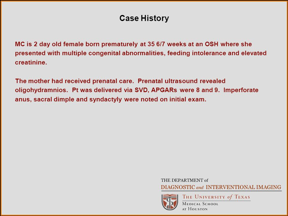 Case History MC is 2 day old female born prematurely at 35 6/7 weeks at an OSH where she presented with multiple congenital abnormalities, feeding intolerance and elevated creatinine.