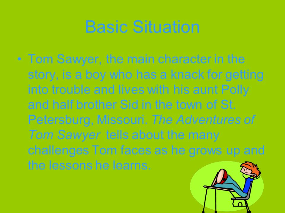 Basic Situation Tom Sawyer, the main character in the story, is a boy who has a knack for getting into trouble and lives with his aunt Polly and half brother Sid in the town of St.
