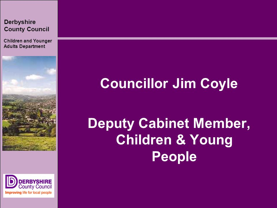 Derbyshire County Council Children and Younger Adults Department Councillor Jim Coyle Deputy Cabinet Member, Children & Young People