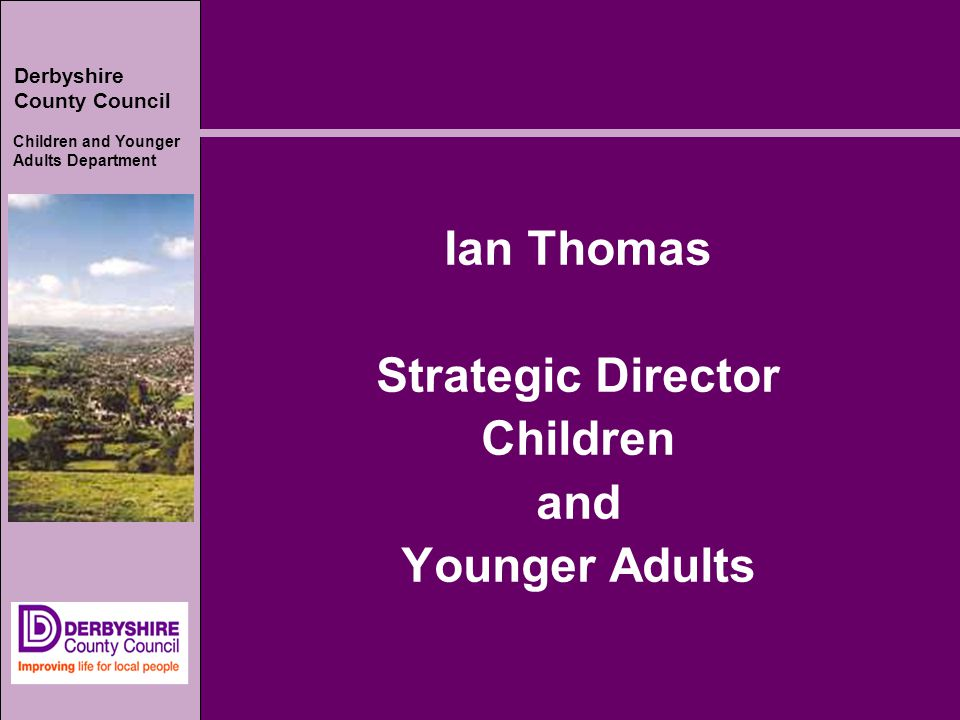 Derbyshire County Council Children and Younger Adults Department Ian Thomas Strategic Director Children and Younger Adults