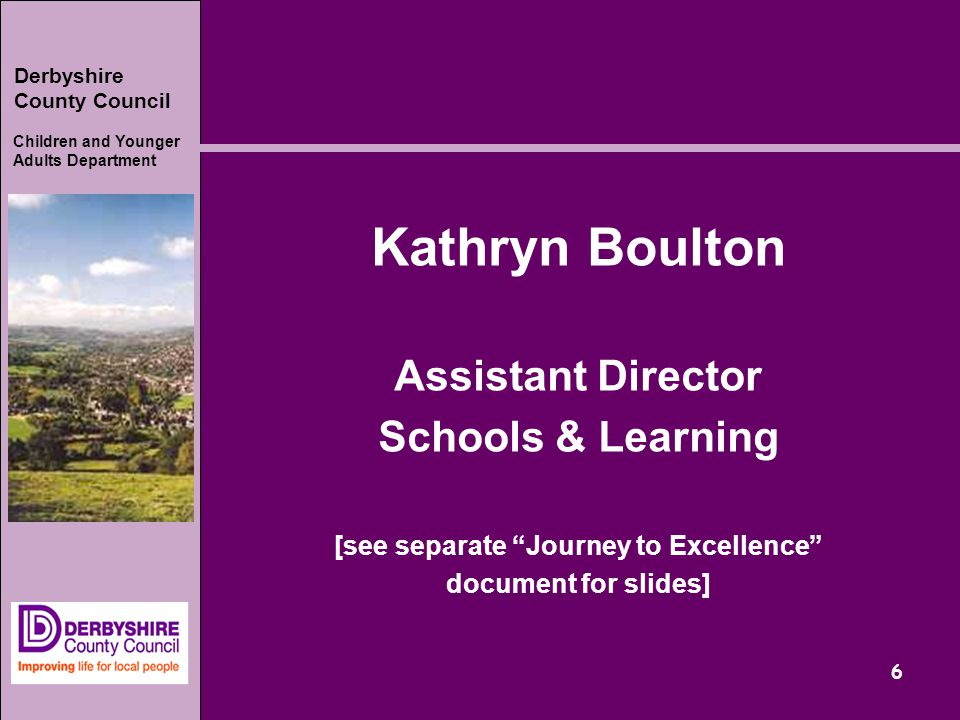 Derbyshire County Council Children and Younger Adults Department 6 Kathryn Boulton Assistant Director Schools & Learning [see separate Journey to Excellence document for slides]