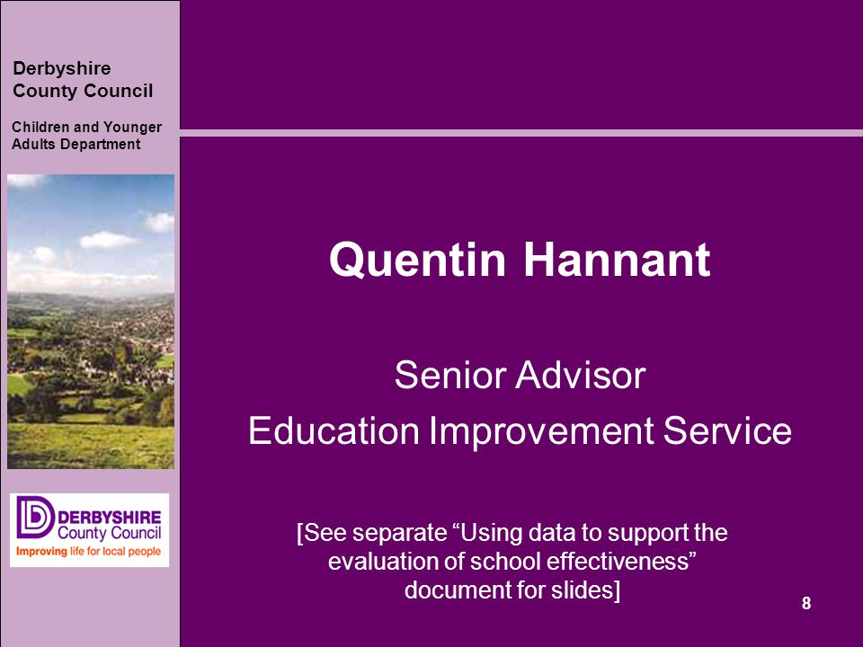 Derbyshire County Council Children and Younger Adults Department 8 Quentin Hannant Senior Advisor Education Improvement Service [See separate Using data to support the evaluation of school effectiveness document for slides]