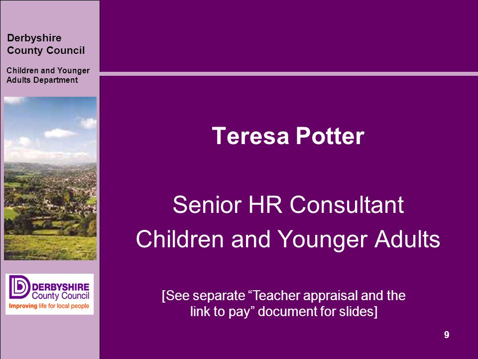 Derbyshire County Council Children and Younger Adults Department 9 Teresa Potter Senior HR Consultant Children and Younger Adults [See separate Teacher appraisal and the link to pay document for slides]