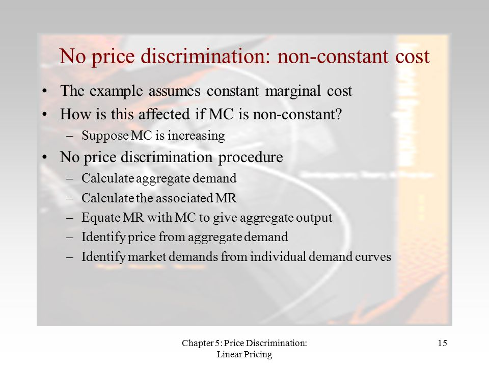 Chapter 5: Price Discrimination: Linear Pricing 15 No price discrimination: non-constant cost The example assumes constant marginal cost How is this affected if MC is non-constant.